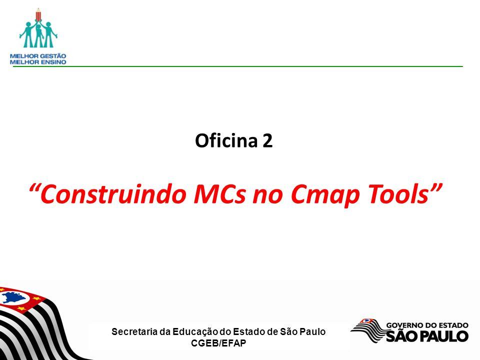 Secretaria da Educação do Estado de São Paulo CGEB/EFAP Oficina 2 Construindo MCs no Cmap Tools