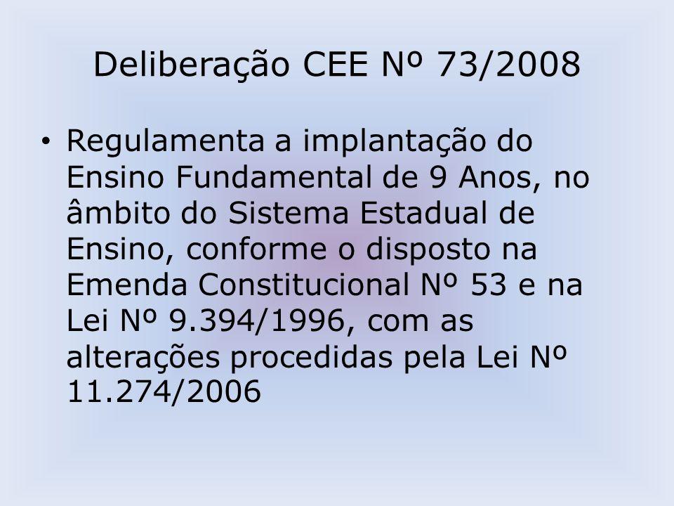 Deliberação CEE Nº 73/2008 Regulamenta a implantação do Ensino Fundamental de 9 Anos, no âmbito do Sistema Estadual de Ensino, conforme o disposto na Emenda Constitucional Nº 53 e na Lei Nº 9.394/1996, com as alterações procedidas pela Lei Nº 11.274/2006