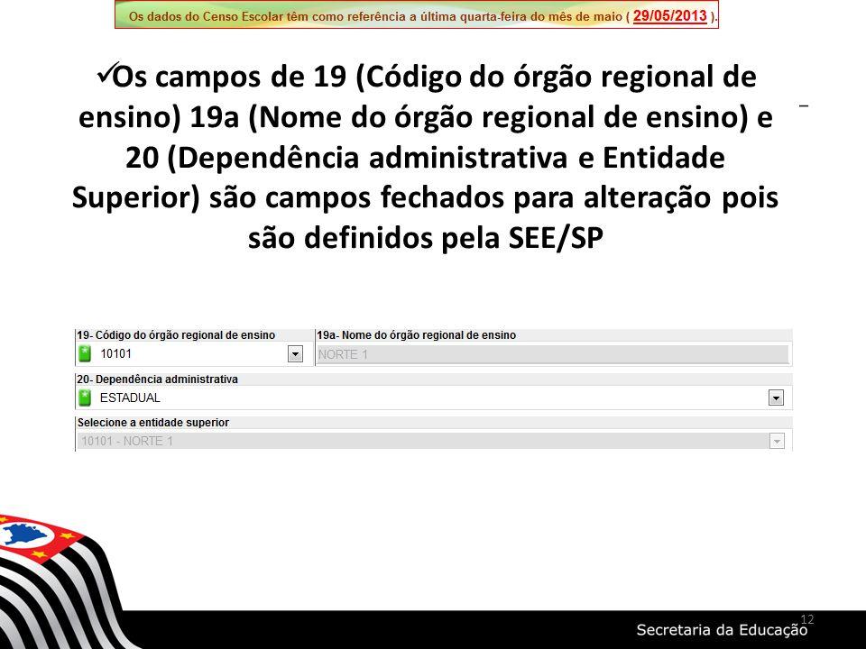 Os campos de 19 (Código do órgão regional de ensino) 19a (Nome do órgão regional de ensino) e 20 (Dependência administrativa e Entidade Superior) são campos fechados para alteração pois são definidos pela SEE/SP 12