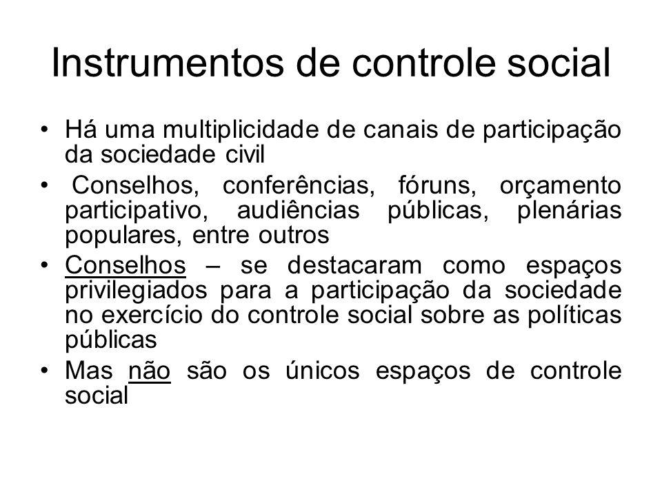 Instrumentos de controle social Há uma multiplicidade de canais de participação da sociedade civil Conselhos, conferências, fóruns, orçamento participativo, audiências públicas, plenárias populares, entre outros Conselhos – se destacaram como espaços privilegiados para a participação da sociedade no exercício do controle social sobre as políticas públicas Mas não são os únicos espaços de controle social