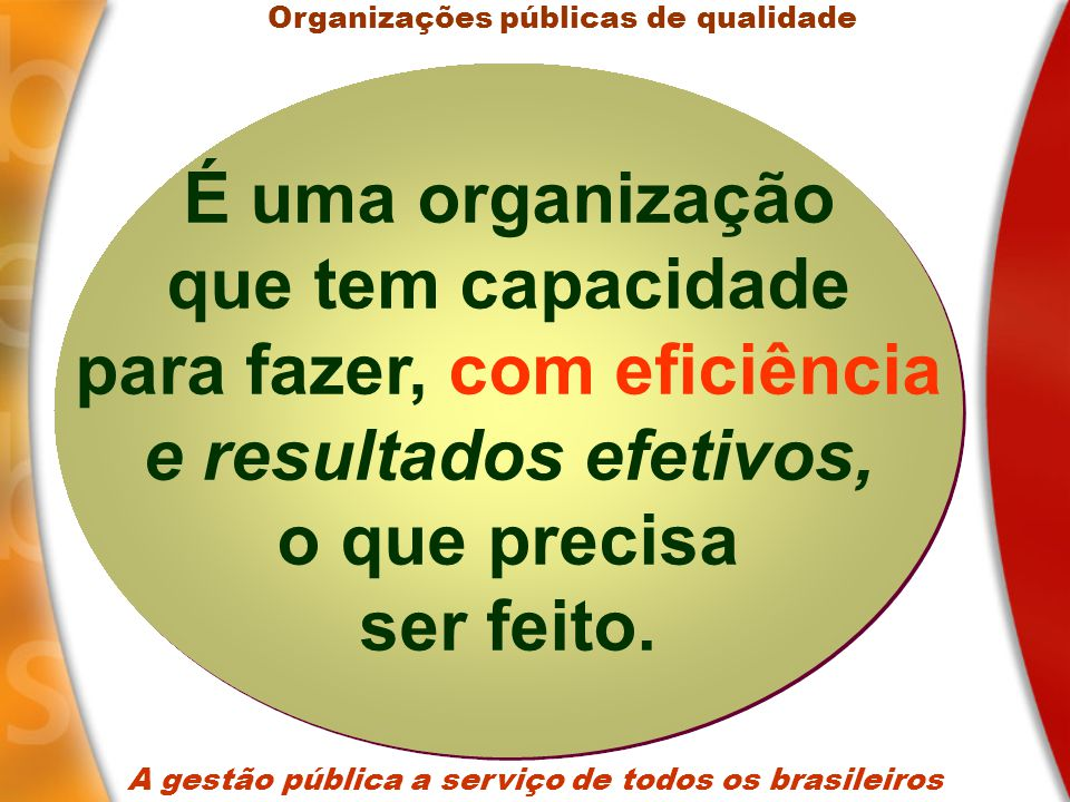 A gestão pública a serviço de todos os brasileiros 1.Vigor estratégico; 2.Capacidade de implementação; 3.Qualidade do gasto; 4.Desburocratizada; 5.Servidores valorizados; 6.Desempenho comparado; Organizações públicas de qualidade Gestão Pública Gestão Pública Principais características de uma gestão pública com qualidade Principais características de uma gestão pública com qualidade