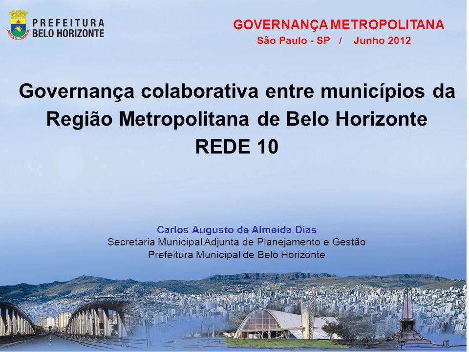 Governança colaborativa entre municípios da Região Metropolitana de Belo Horizonte REDE 10 GOVERNANÇA METROPOLITANA São Paulo - SP / Junho 2012 Carlos