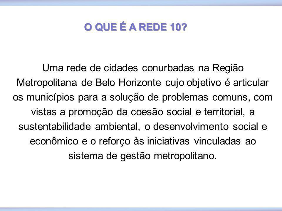 O QUE É A REDE 10? Uma rede de cidades conurbadas na Região Metropolitana de Belo Horizonte cujo objetivo é articular os municípios para a solução de