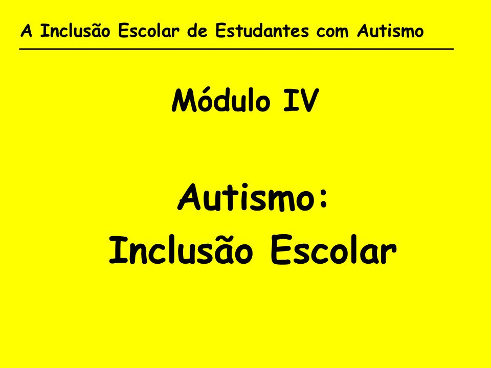 A Inclusão Escolar de Estudantes com Autismo _______________________________________ Módulo IV Autismo: Inclusão Escolar