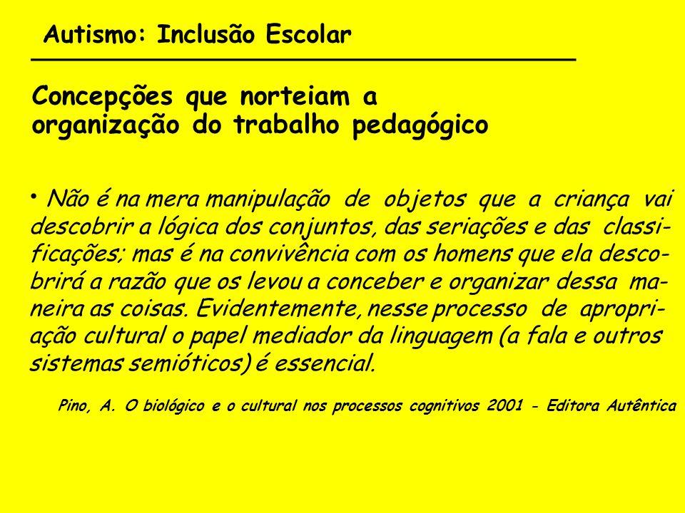 Autismo: Inclusão Escolar ___________________________________ Concepções que norteiam a organização do trabalho pedagógico Não é na mera manipulação d