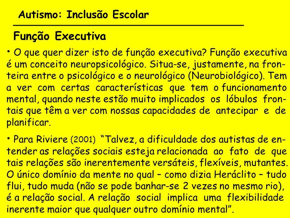 Autismo: Inclusão Escolar ___________________________________ Função Executiva Para Riviere (2001) Talvez, a dificuldade dos autistas de en- tender as
