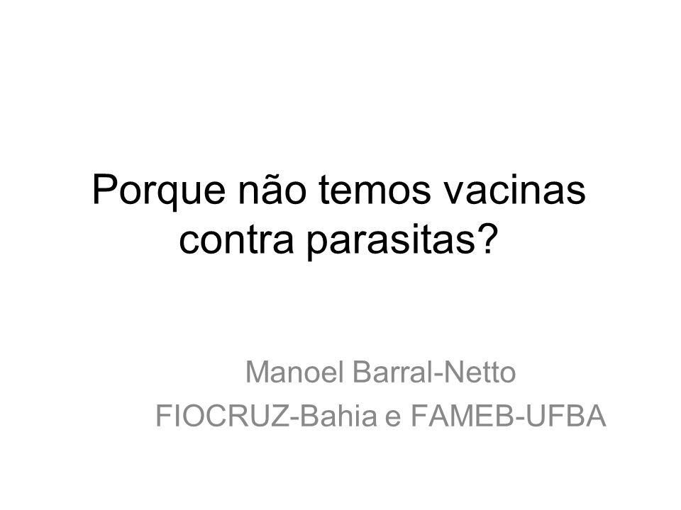 Porque não temos vacinas contra parasitas? Manoel Barral-Netto FIOCRUZ-Bahia e FAMEB-UFBA