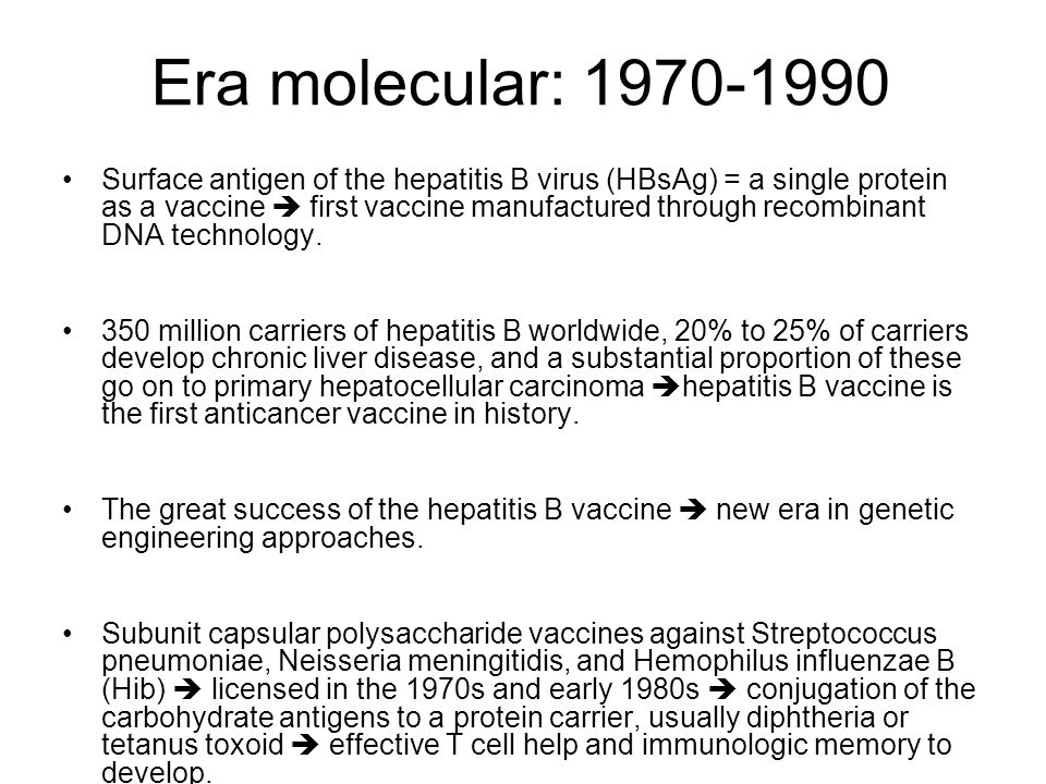 Era molecular: 1970-1990 Surface antigen of the hepatitis B virus (HBsAg) = a single protein as a vaccine first vaccine manufactured through recombina