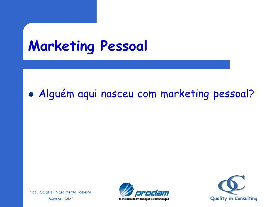 Prof. Salatiel Nascimento Ribeiro Mestre Sala Melhor definição Marketing Pessoal não é divulgar uma melhor imagem de nós mesmos, mas nos tornarmos pes