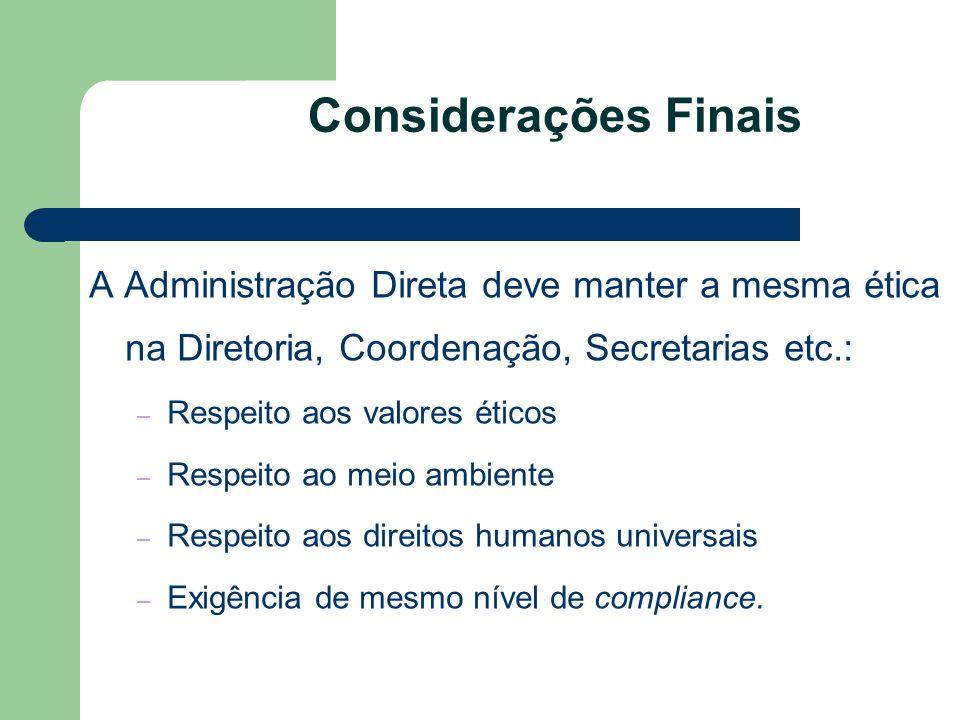 Considerações Finais A Administração Direta deve manter a mesma ética na Diretoria, Coordenação, Secretarias etc.: – Respeito aos valores éticos – Res