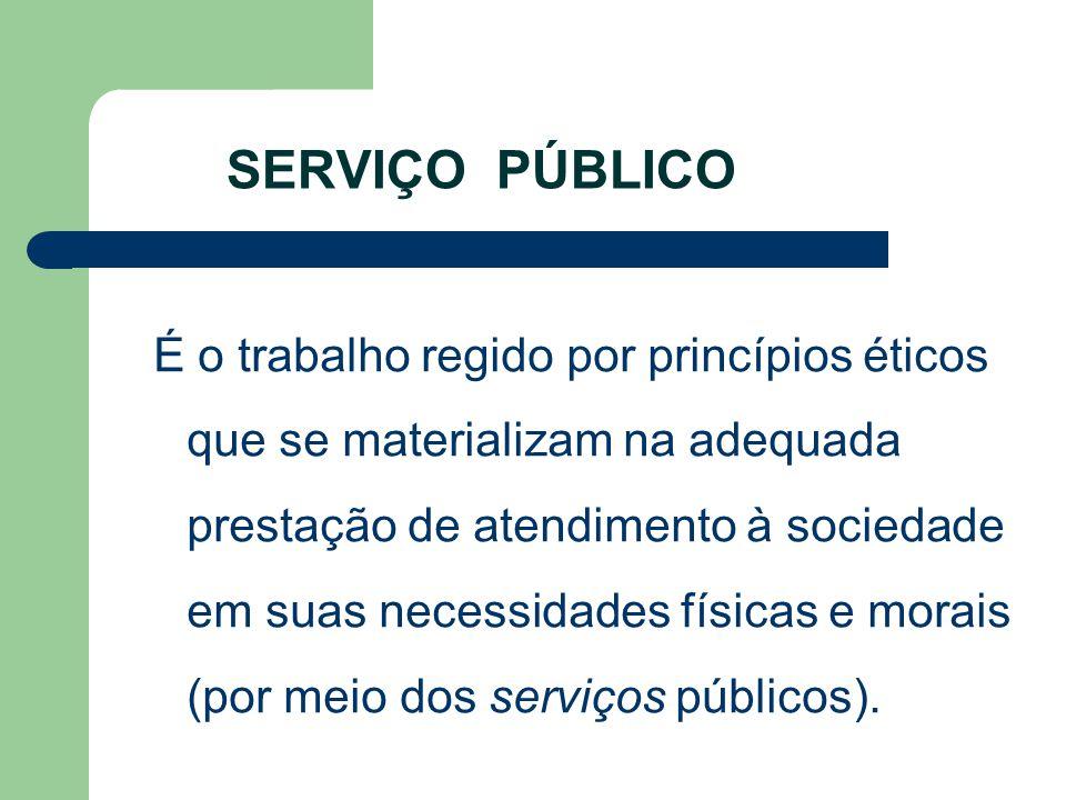 SERVIÇO PÚBLICO É o trabalho regido por princípios éticos que se materializam na adequada prestação de atendimento à sociedade em suas necessidades fí