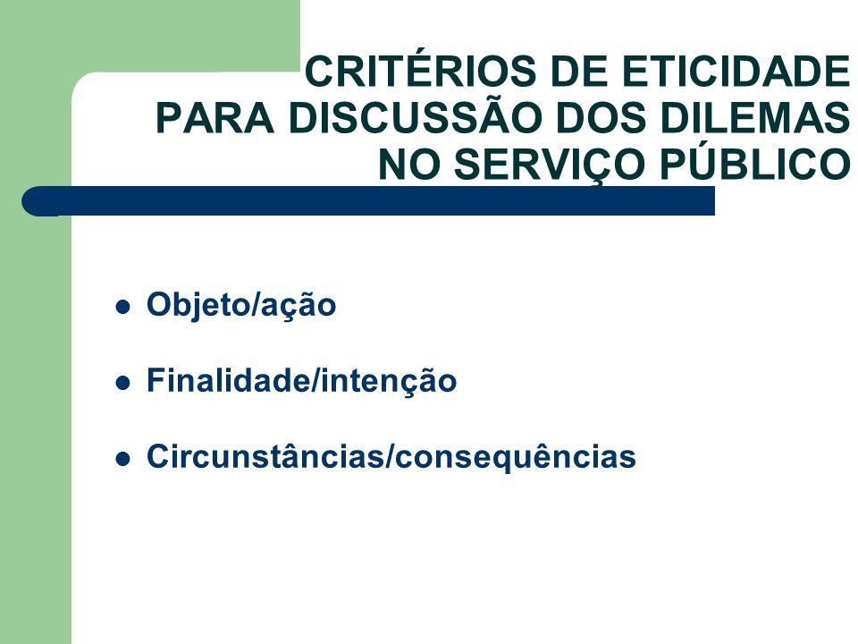 CRITÉRIOS DE ETICIDADE PARA DISCUSSÃO DOS DILEMAS NO SERVIÇO PÚBLICO Objeto/ação Finalidade/intenção Circunstâncias/consequências