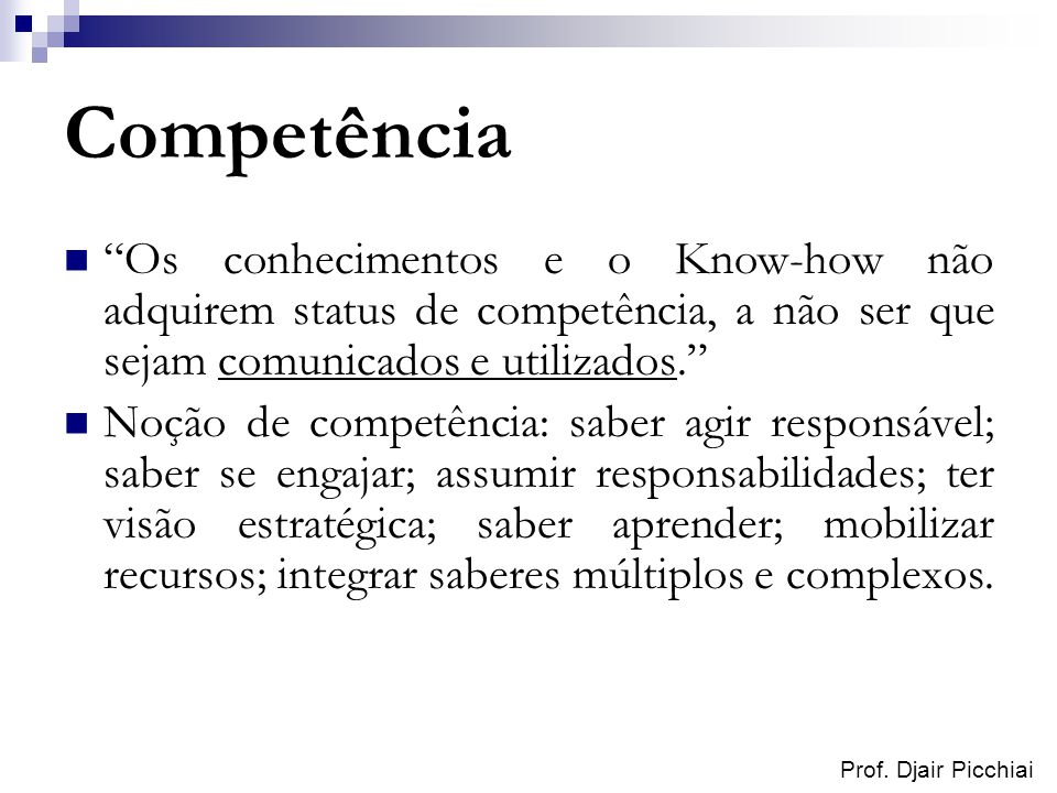 Prof. Djair Picchiai Competência Os conhecimentos e o Know-how não adquirem status de competência, a não ser que sejam comunicados e utilizados. Noção
