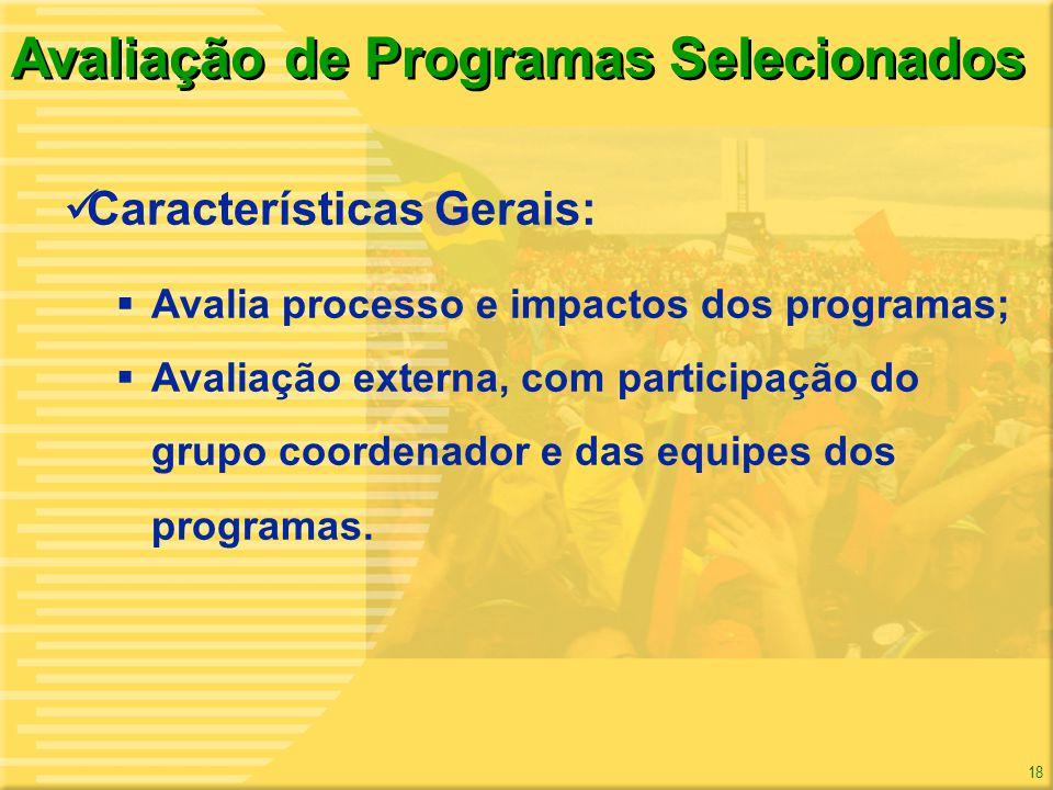 18 Avaliação de Programas Selecionados Características Gerais: Avalia processo e impactos dos programas; Avaliação externa, com participação do grupo