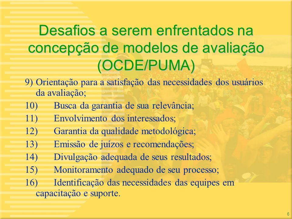 6 6 Desafios a serem enfrentados na concepção de modelos de avaliação (OCDE/PUMA) 9)Orientação para a satisfação das necessidades dos usuários da aval