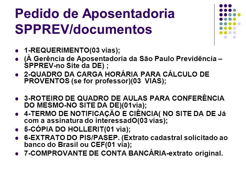 Pedido de Aposentadoria SPPREV/documentos 1-REQUERIMENTO(03 vias); (À Gerência de Aposentadoria da São Paulo Previdência – SPPREV-no Site da DE) ; 2-QUADRO DA CARGA HORÁRIA PARA CÁLCULO DE PROVENTOS (se for professor)(03 VIAS); 3-ROTEIRO DE QUADRO DE AULAS PARA CONFERÊNCIA DO MESMO-NO SITE DA DE)(01via); 4-TERMO DE NOTIFICAÇÃO E CIÊNCIA( NO SITE DA DE Já com a assinatura do interessadO(03 vias); 5-CÓPIA DO HOLLERIT(01 via); 6-EXTRATO DO PIS/PASEP.