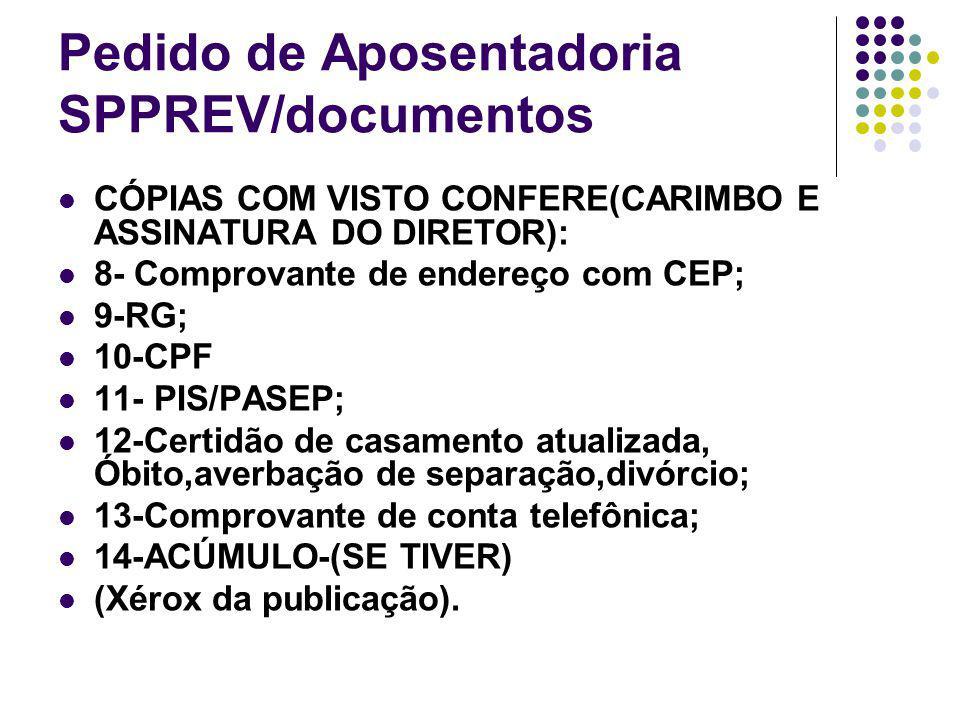 Pedido de Aposentadoria SPPREV/documentos CÓPIAS COM VISTO CONFERE(CARIMBO E ASSINATURA DO DIRETOR): 8- Comprovante de endereço com CEP; 9-RG; 10-CPF 11- PIS/PASEP; 12-Certidão de casamento atualizada, Óbito,averbação de separação,divórcio; 13-Comprovante de conta telefônica; 14-ACÚMULO-(SE TIVER) (Xérox da publicação).