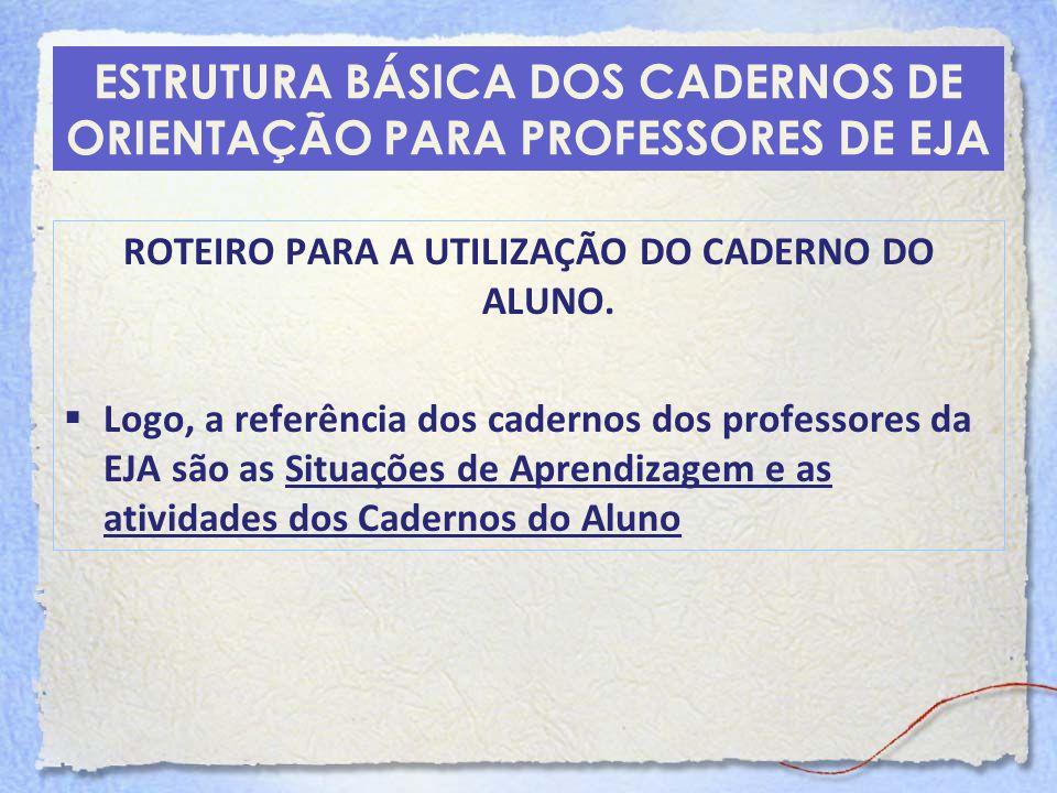 ESTRUTURA BÁSICA DOS CADERNOS DE ORIENTAÇÃO PARA PROFESSORES DE EJA ROTEIRO PARA A UTILIZAÇÃO DO CADERNO DO ALUNO. Logo, a referência dos cadernos dos
