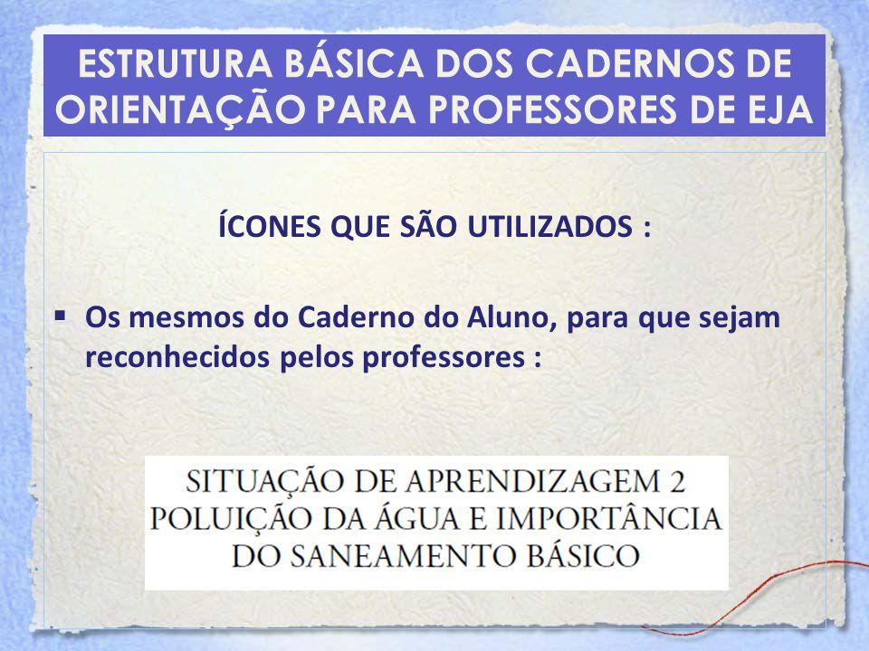 ESTRUTURA BÁSICA DOS CADERNOS DE ORIENTAÇÃO PARA PROFESSORES DE EJA ÍCONES QUE SÃO UTILIZADOS : Os mesmos do Caderno do Aluno, para que sejam reconhec