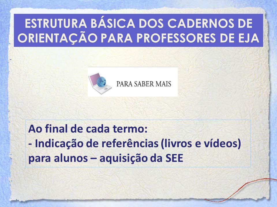 ESTRUTURA BÁSICA DOS CADERNOS DE ORIENTAÇÃO PARA PROFESSORES DE EJA Ao final de cada termo: - Indicação de referências (livros e vídeos) para alunos –