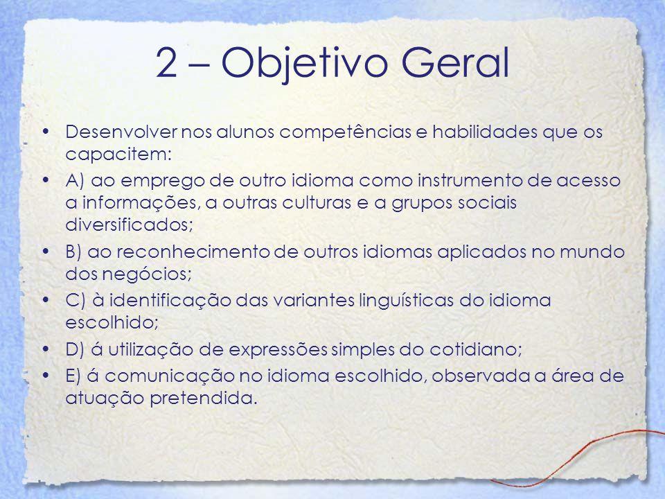 2 – Objetivo Geral Desenvolver nos alunos competências e habilidades que os capacitem: A) ao emprego de outro idioma como instrumento de acesso a info