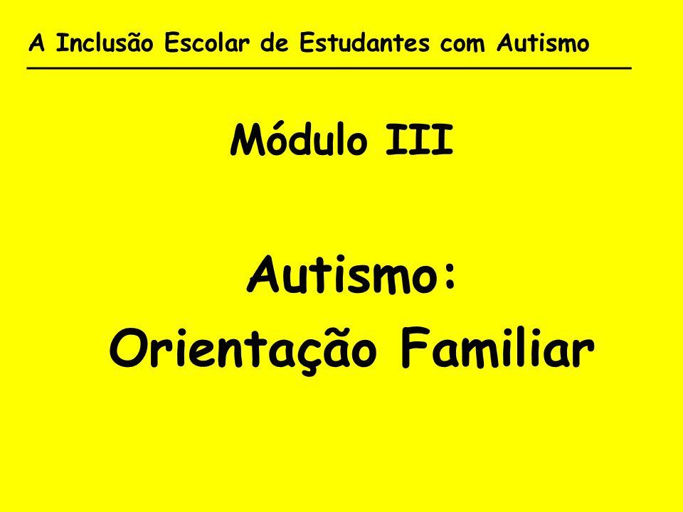 A Inclusão Escolar de Estudantes com Autismo _______________________________________ Módulo III Autismo: Orientação Familiar