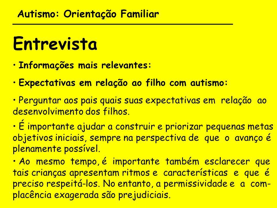 Autismo: Orientação Familiar ___________________________________ Entrevista Informações mais relevantes: Cuidar para que as relações entre os demais membros da família sejam equilibradas, permeadas pela compreensão do autismo de suas implicações.