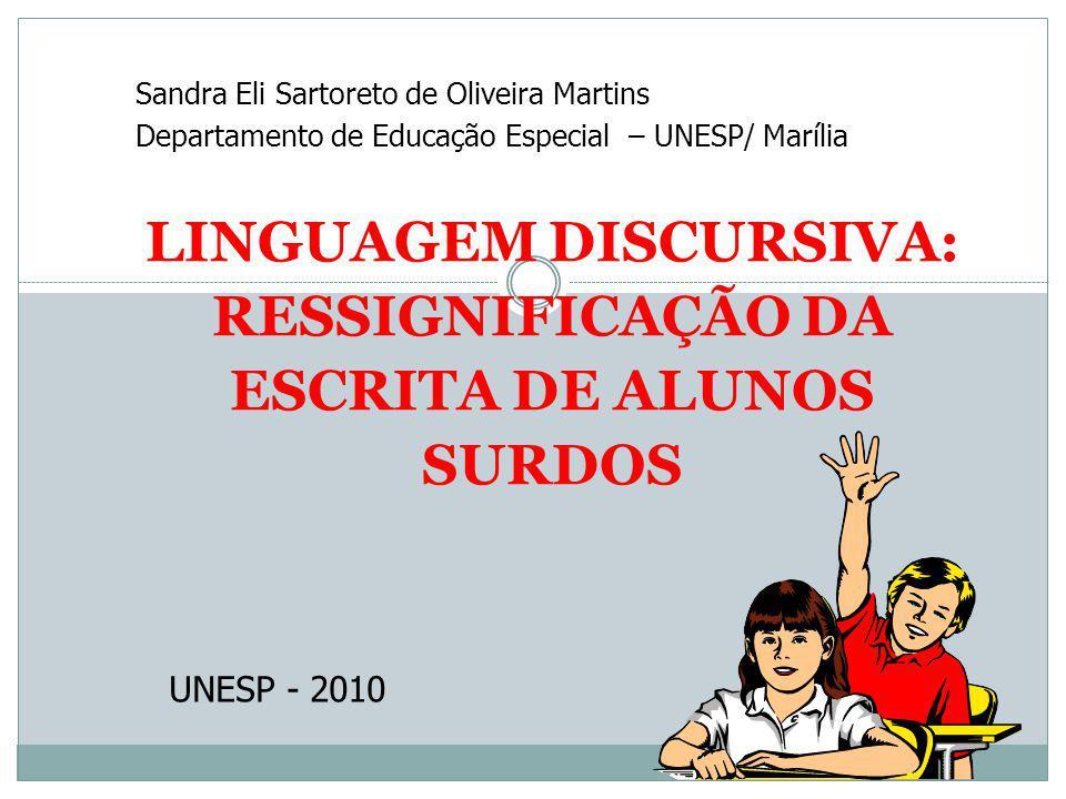 LINGUAGEM DISCURSIVA: RESSIGNIFICAÇÃO DA ESCRITA DE ALUNOS SURDOS Sandra Eli Sartoreto de Oliveira Martins Departamento de Educação Especial – UNESP/ Marília UNESP - 2010
