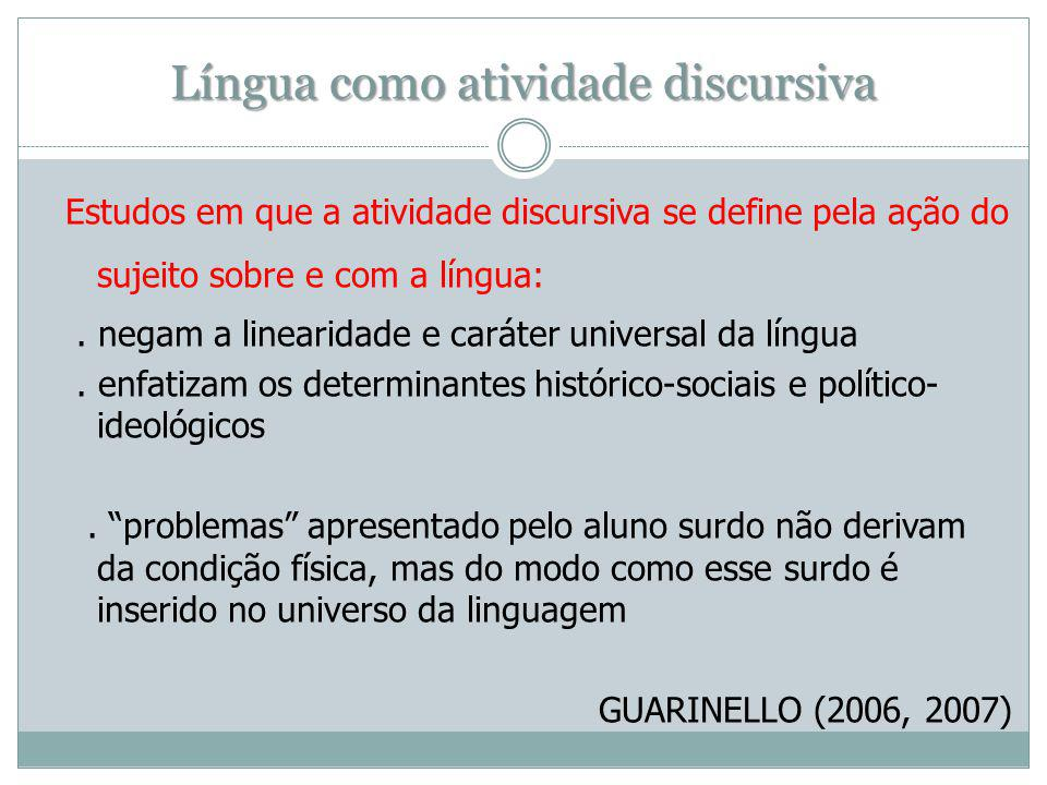 Língua como atividade discursiva Estudos em que a atividade discursiva se define pela ação do sujeito sobre e com a língua:. negam a linearidade e car