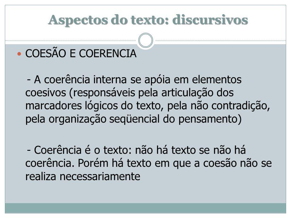 Aspectos do texto: discursivos COESÃO E COERENCIA - A coerência interna se apóia em elementos coesivos (responsáveis pela articulação dos marcadores lógicos do texto, pela não contradição, pela organização seqüencial do pensamento) - Coerência é o texto: não há texto se não há coerência.