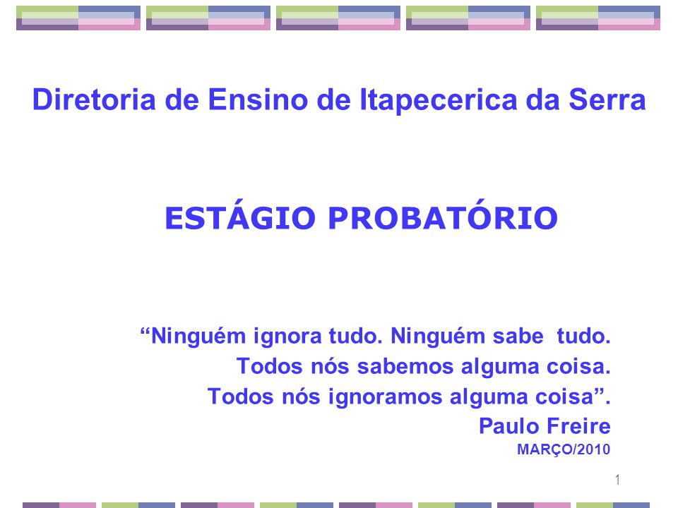 1 Diretoria de Ensino de Itapecerica da Serra ESTÁGIO PROBATÓRIO Ninguém ignora tudo. Ninguém sabe tudo. Todos nós sabemos alguma coisa. Todos nós ign