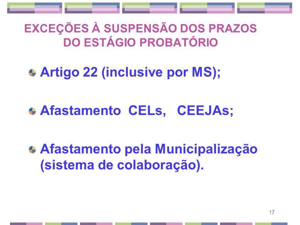 17 EXCEÇÕES À SUSPENSÃO DOS PRAZOS DO ESTÁGIO PROBATÓRIO Artigo 22 (inclusive por MS); Afastamento CELs, CEEJAs; Afastamento pela Municipalização (sis