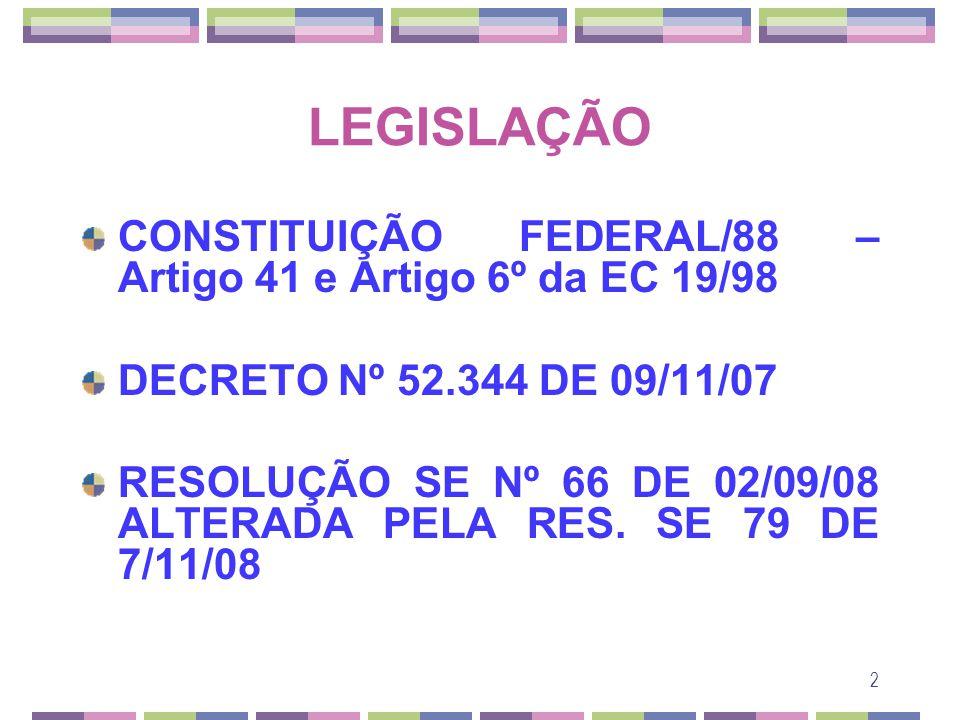 2 LEGISLAÇÃO CONSTITUIÇÃO FEDERAL/88 – Artigo 41 e Artigo 6º da EC 19/98 DECRETO Nº 52.344 DE 09/11/07 RESOLUÇÃO SE Nº 66 DE 02/09/08 ALTERADA PELA RE