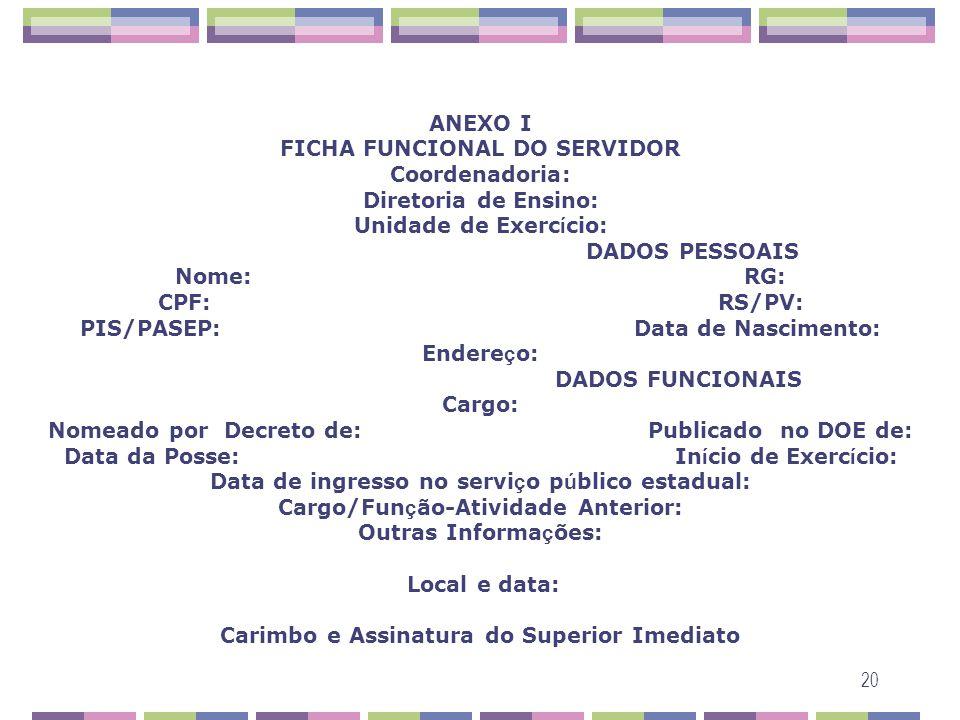 20 ANEXO I FICHA FUNCIONAL DO SERVIDOR Coordenadoria: Diretoria de Ensino: Unidade de Exerc í cio: DADOS PESSOAIS Nome: RG: CPF: RS/PV: PIS/PASEP: Dat