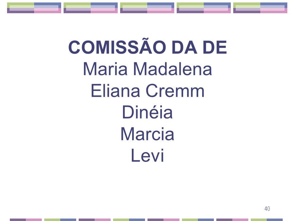 40 COMISSÃO DA DE Maria Madalena Eliana Cremm Dinéia Marcia Levi