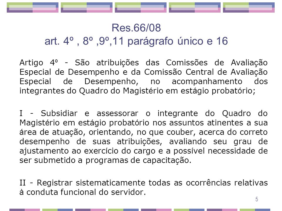 5 Res.66/08 art. 4º, 8º,9º,11 parágrafo único e 16 Artigo 4 º - São atribui ç ões das Comissões de Avalia ç ão Especial de Desempenho e da Comissão Ce