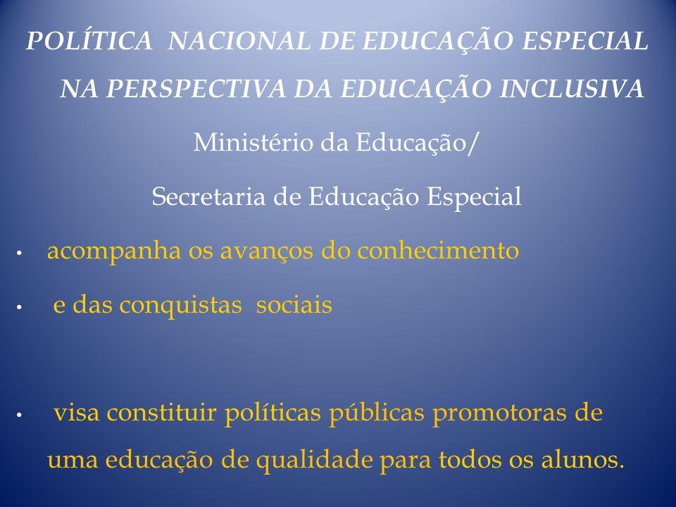 POLÍTICA NACIONAL DE EDUCAÇÃO ESPECIAL NA PERSPECTIVA DA EDUCAÇÃO INCLUSIVA Ministério da Educação/ Secretaria de Educação Especial acompanha os avanç
