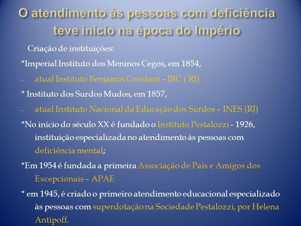 Criação de instituições: *Imperial Instituto dos Meninos Cegos, em 1854, - atual Instituto Benjamin Constant – IBC ( RJ) * Instituto dos Surdos Mudos,