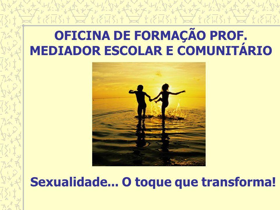 Sexualidade... O toque que transforma! OFICINA DE FORMAÇÃO PROF. MEDIADOR ESCOLAR E COMUNITÁRIO