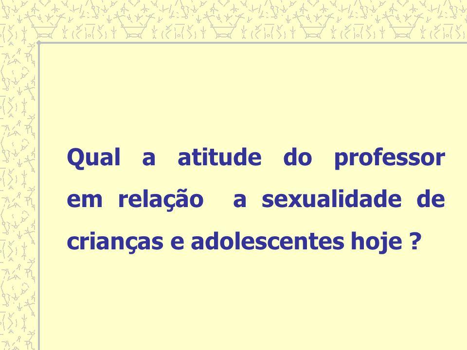 Qual a atitude do professor em relação a sexualidade de crianças e adolescentes hoje ?