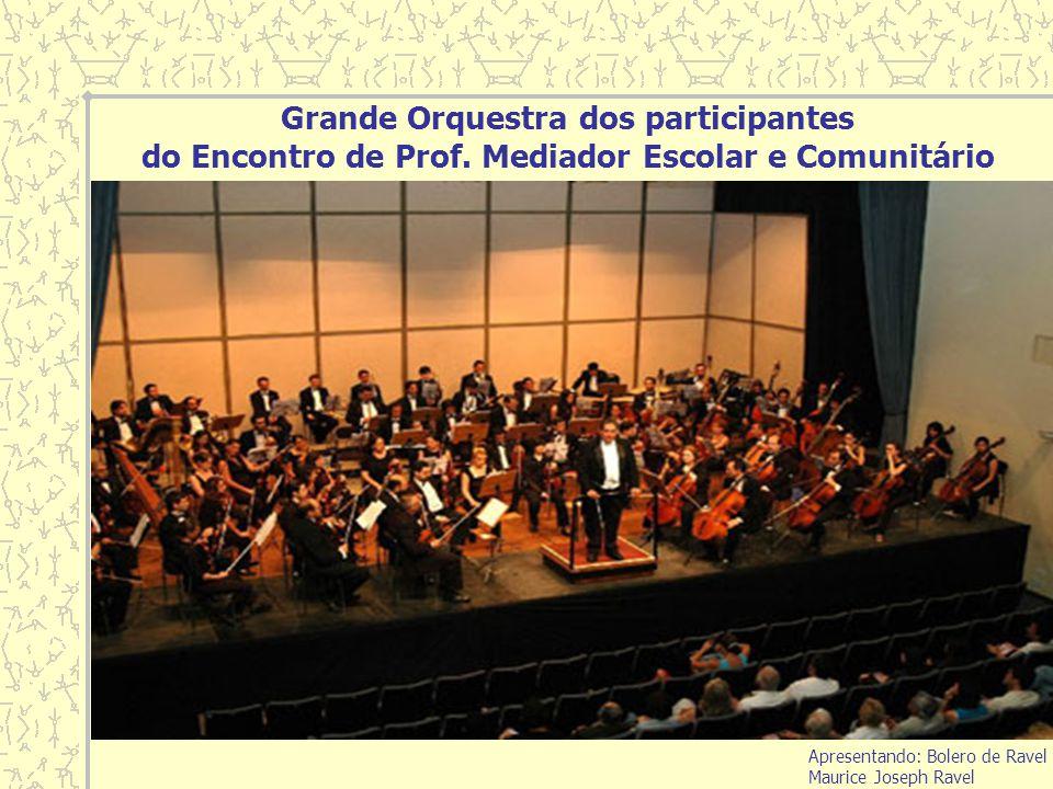 Grande Orquestra dos participantes do Encontro de Prof. Mediador Escolar e Comunitário Apresentando: Bolero de Ravel Maurice Joseph Ravel
