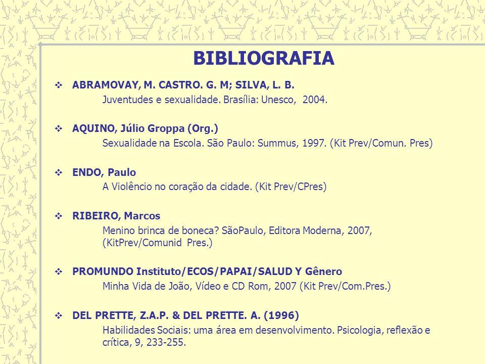 BIBLIOGRAFIA ABRAMOVAY, M. CASTRO. G. M; SILVA, L. B. Juventudes e sexualidade. Brasília: Unesco, 2004. AQUINO, Júlio Groppa (Org.) Sexualidade na Esc