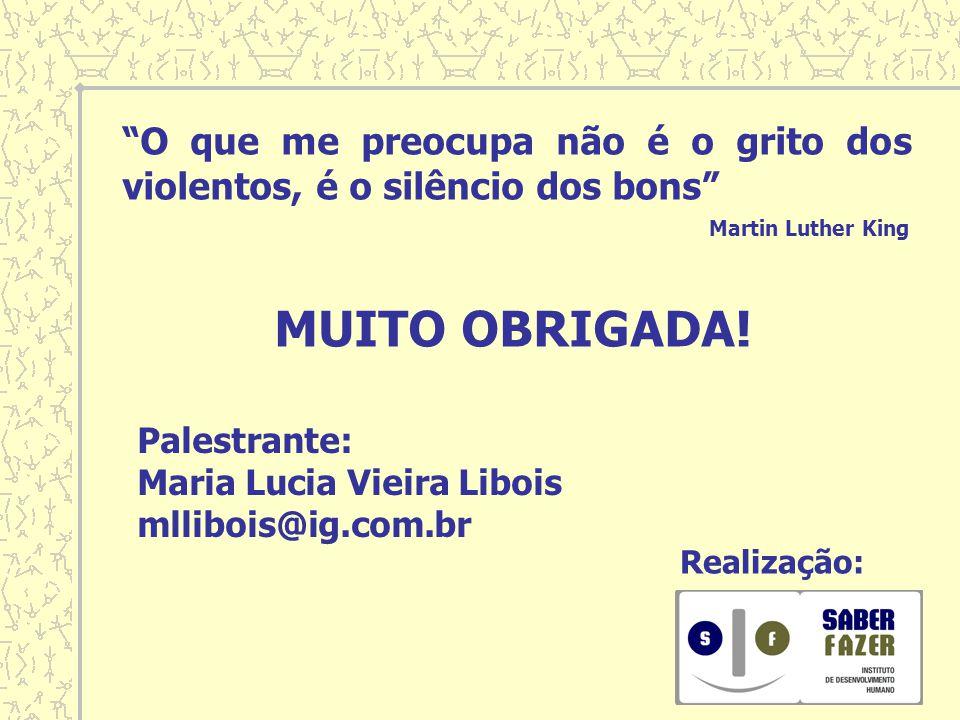 MUITO OBRIGADA! Palestrante: Maria Lucia Vieira Libois mllibois@ig.com.br Realização: O que me preocupa não é o grito dos violentos, é o silêncio dos