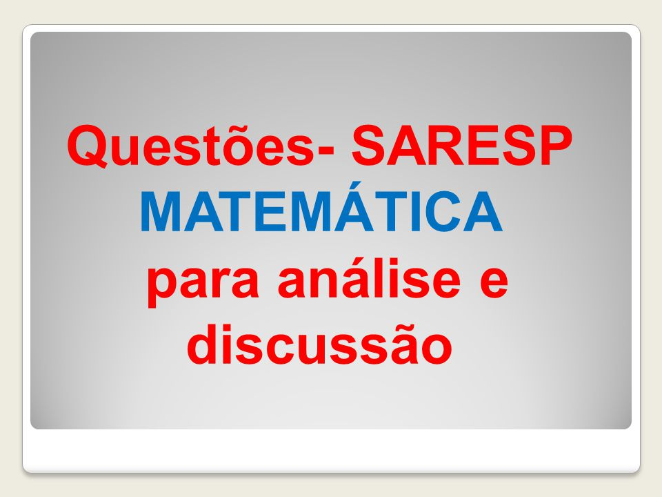 Questões- SARESP MATEMÁTICA para análise e discussão