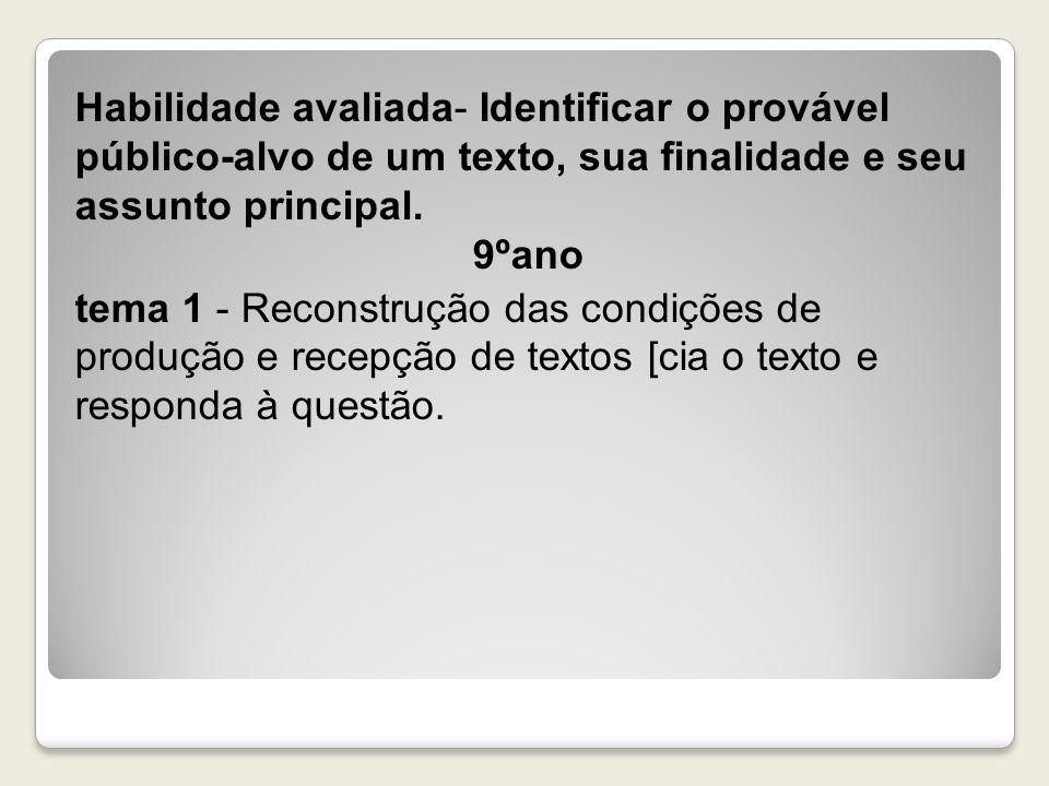 Habilidade avaliada- Identificar o provável público-alvo de um texto, sua finalidade e seu assunto principal. 9ºano tema 1 - Reconstrução das condiçõe