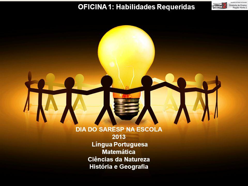 OFICINA 1: Habilidades Requeridas DIA DO SARESP NA ESCOLA 2013 Língua Portuguesa Matemática Ciências da Natureza História e Geografia