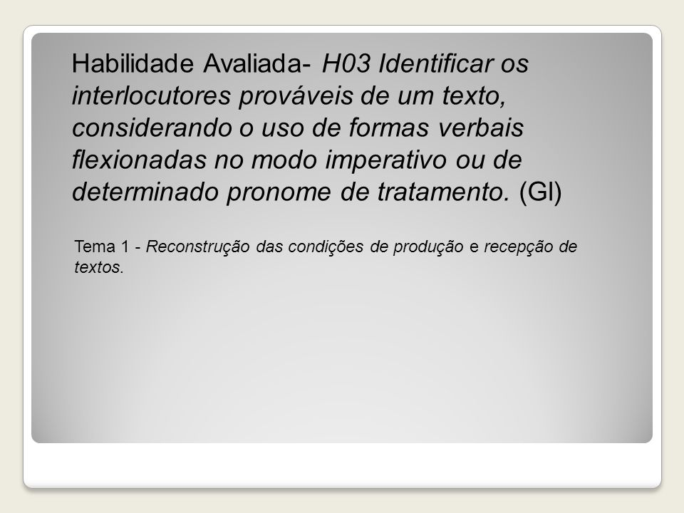 Habilidade Avaliada- H03 Identificar os interlocutores prováveis de um texto, considerando o uso de formas verbais flexionadas no modo imperativo ou d