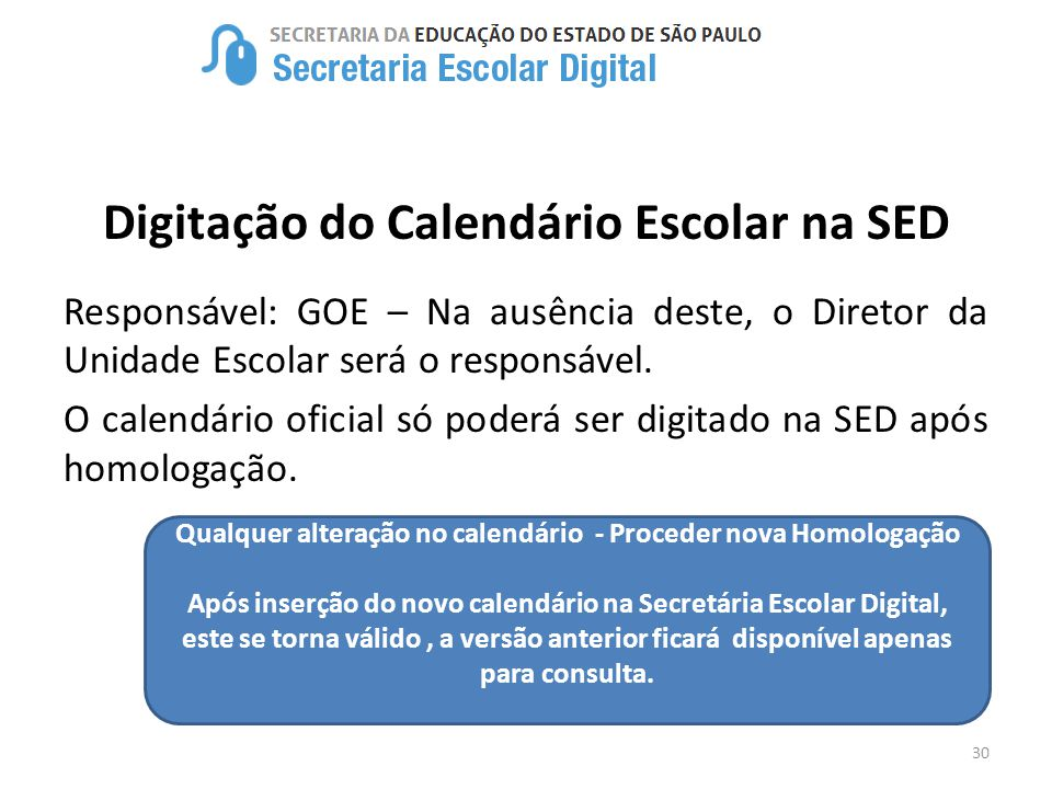 30 Digitação do Calendário Escolar na SED Responsável: GOE – Na ausência deste, o Diretor da Unidade Escolar será o responsável. O calendário oficial