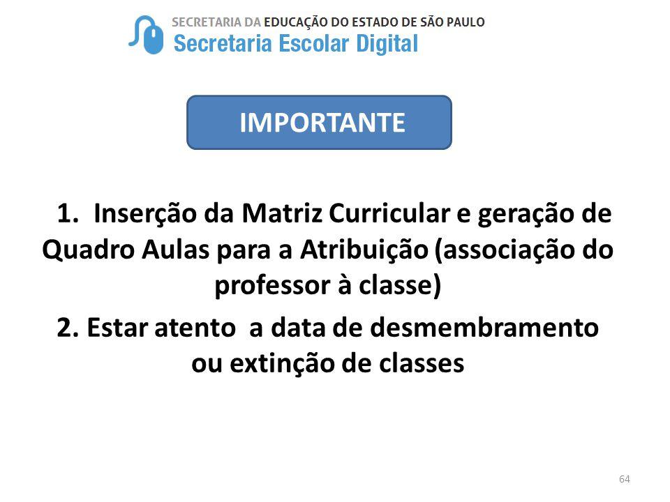 64 IMPORTANTE 1. Inserção da Matriz Curricular e geração de Quadro Aulas para a Atribuição (associação do professor à classe) 2. Estar atento a data d