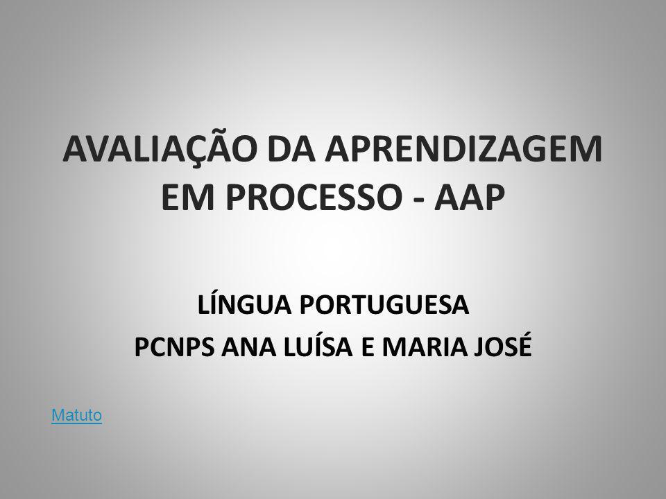 AVALIAÇÃO DA APRENDIZAGEM EM PROCESSO - AAP LÍNGUA PORTUGUESA PCNPS ANA LUÍSA E MARIA JOSÉ Matuto